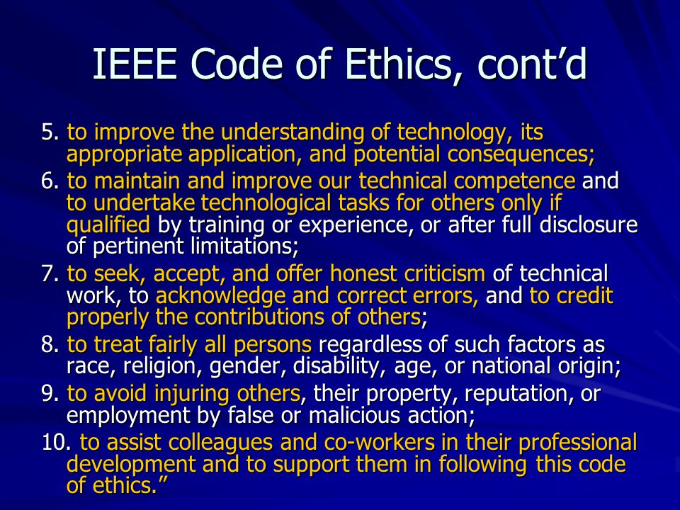 IEEE Code of Ethics, cont'd 5. to improve the understanding of technology, its appropriate application, and potential consequences; 6. to maintain and