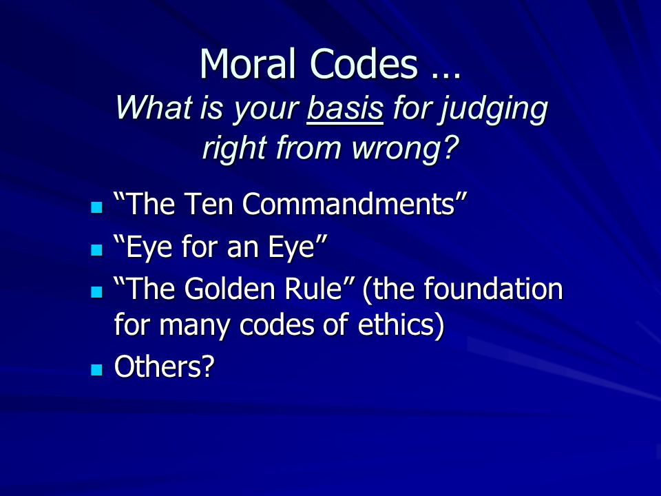 """Moral Codes … What is your basis for judging right from wrong? """"The Ten Commandments"""" """"The Ten Commandments"""" """"Eye for an Eye"""" """"Eye for an Eye"""" """"The Go"""