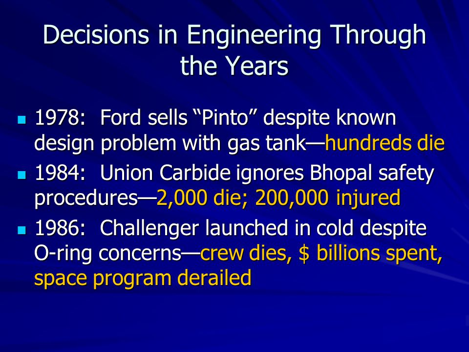 Decisions in Engineering Through the Years 1978: Ford sells Pinto despite known design problem with gas tank—hundreds die 1978: Ford sells Pinto despite known design problem with gas tank—hundreds die 1984: Union Carbide ignores Bhopal safety procedures—2,000 die; 200,000 injured 1984: Union Carbide ignores Bhopal safety procedures—2,000 die; 200,000 injured 1986: Challenger launched in cold despite O-ring concerns—crew dies, $ billions spent, space program derailed 1986: Challenger launched in cold despite O-ring concerns—crew dies, $ billions spent, space program derailed