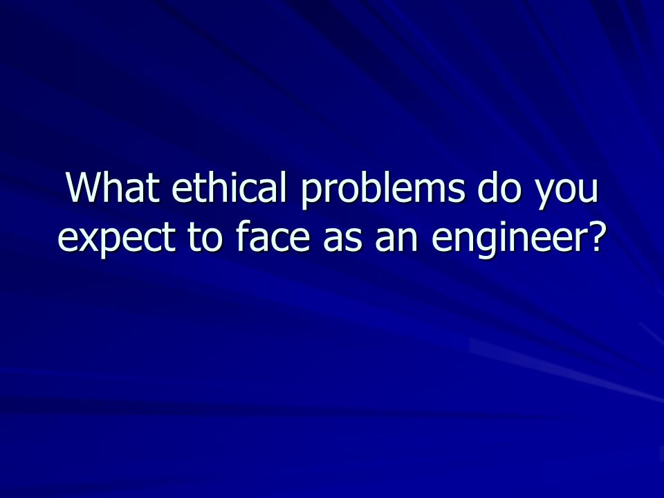 What ethical problems do you expect to face as an engineer?