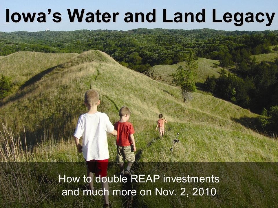 Iowa's Water and Land Legacy How to double REAP investments and much more on Nov. 2, 2010