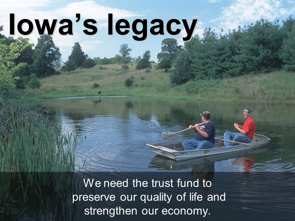 Iowa's legacy We need the trust fund to preserve our quality of life and strengthen our economy.
