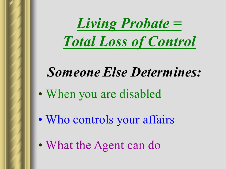 Living Probate = Total Loss of Control When you are disabled Who controls your affairs What the Agent can do Someone Else Determines: