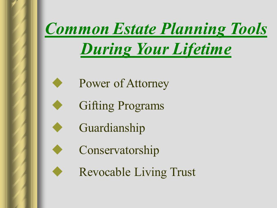  Power of Attorney  Gifting Programs  Guardianship  Conservatorship  Revocable Living Trust Common Estate Planning Tools During Your Lifetime