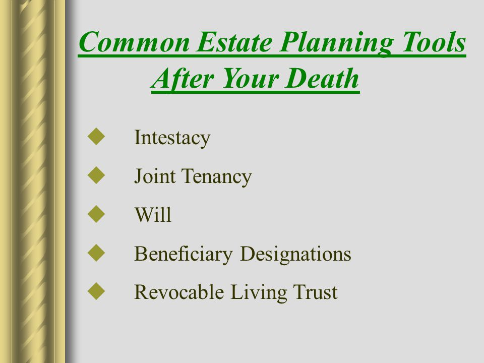 Common Estate Planning Tools After Your Death  Intestacy  Joint Tenancy  Will  Beneficiary Designations  Revocable Living Trust