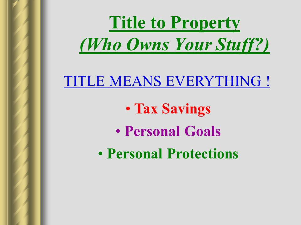 Title to Property (Who Owns Your Stuff ) Tax Savings Personal Goals Personal Protections TITLE MEANS EVERYTHING !
