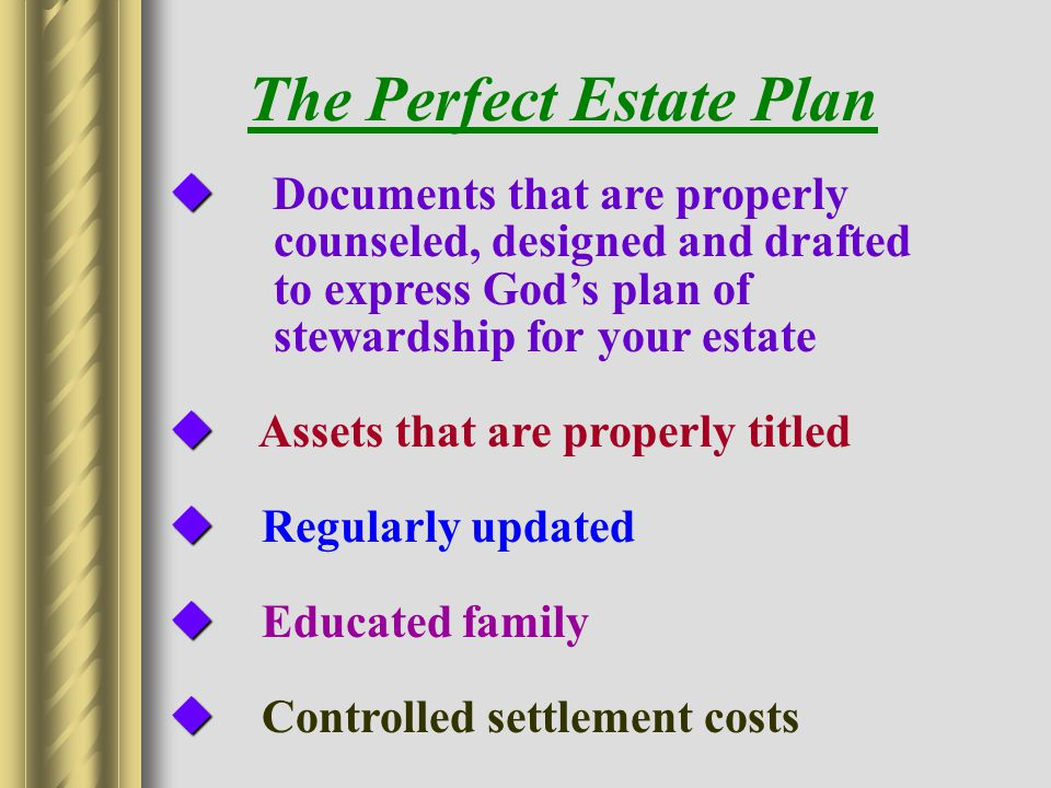   Documents that are properly counseled, designed and drafted to express God's plan of stewardship for your estate   Assets that are properly titled   Regularly updated   Educated family   Controlled settlement costs The Perfect Estate Plan