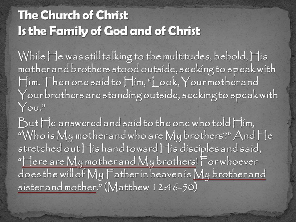 But He answered and said to the one who told Him, Who is My mother and who are My brothers And He stretched out His hand toward His disciples and said, Here are My mother and My brothers.