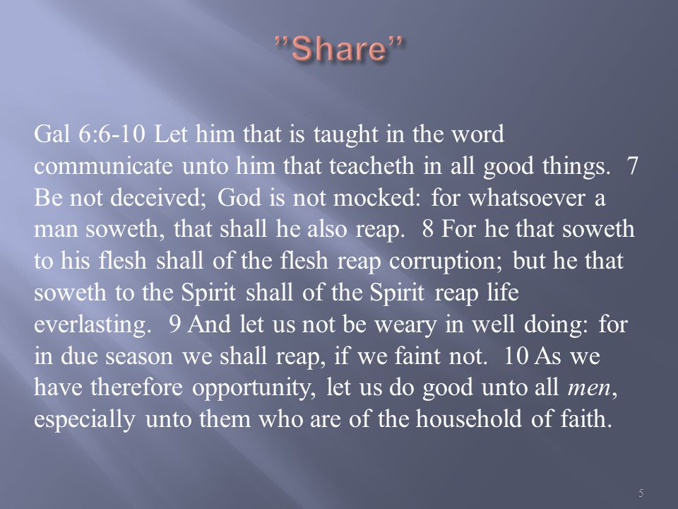 Gal 6:6-10 Let him that is taught in the word communicate unto him that teacheth in all good things.