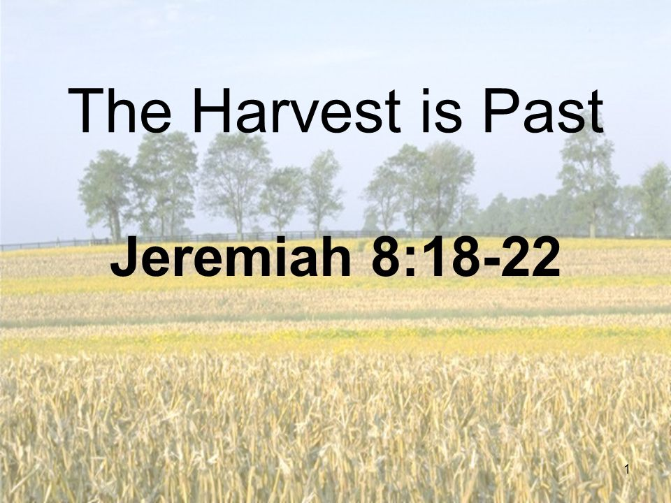 1 The Harvest is Past Jeremiah 8:18-22