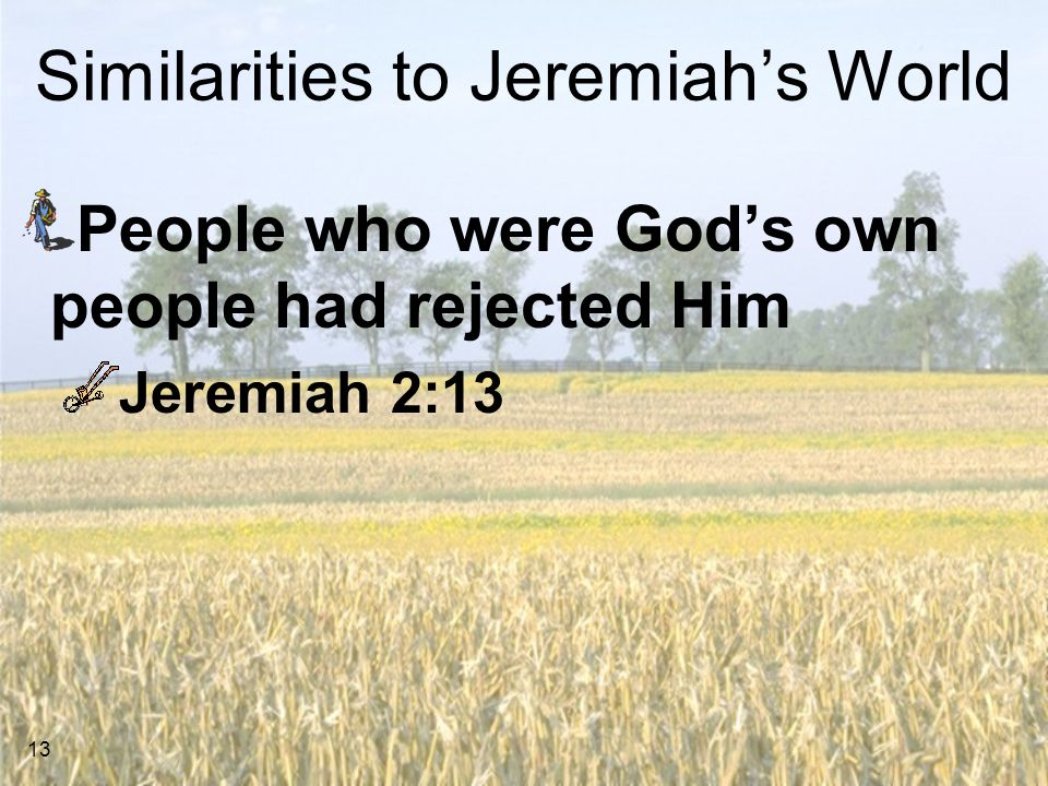 13 Similarities to Jeremiah's World People who were God's own people had rejected Him Jeremiah 2:13