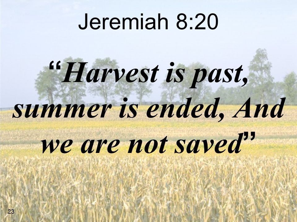 23 Jeremiah 8:20 Harvest is past, summer is ended, And we are not saved