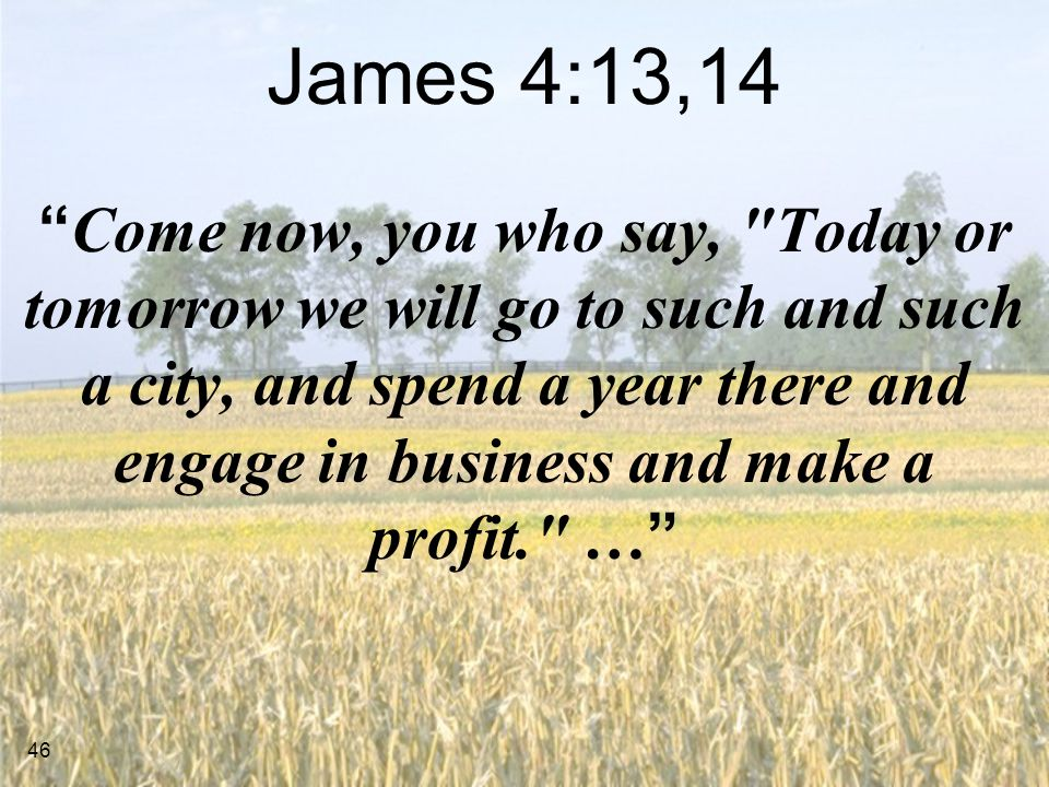 46 James 4:13,14 Come now, you who say, Today or tomorrow we will go to such and such a city, and spend a year there and engage in business and make a profit. …