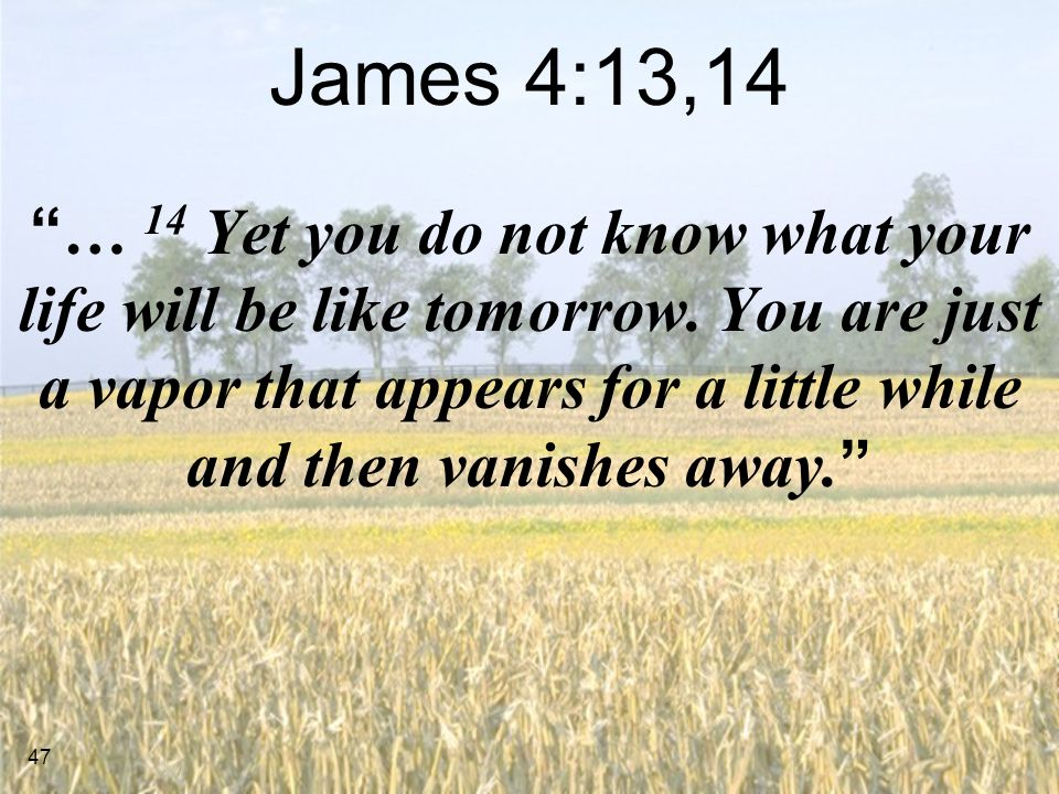 47 James 4:13,14 … 14 Yet you do not know what your life will be like tomorrow.