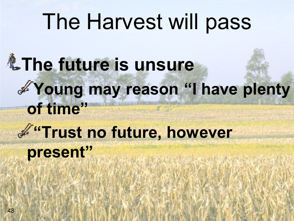 48 The Harvest will pass The future is unsure Young may reason I have plenty of time Trust no future, however present