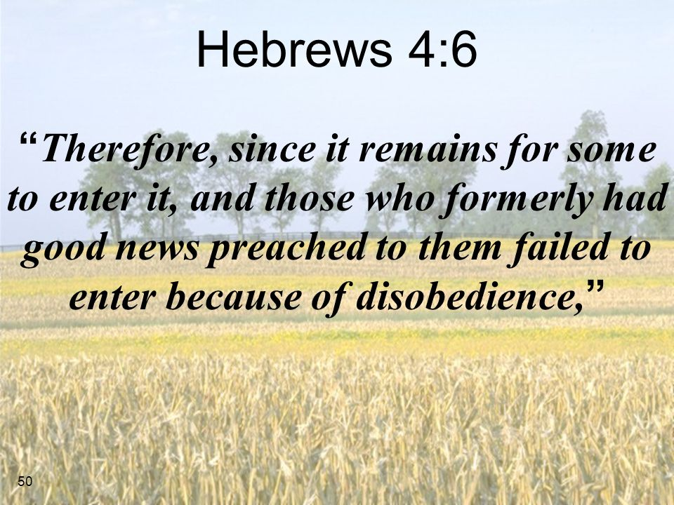 50 Hebrews 4:6 Therefore, since it remains for some to enter it, and those who formerly had good news preached to them failed to enter because of disobedience,