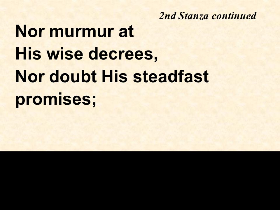 2nd Stanza continued Nor murmur at His wise decrees, Nor doubt His steadfast promises;