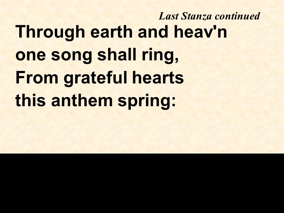 Last Stanza continued Through earth and heav n one song shall ring, From grateful hearts this anthem spring: