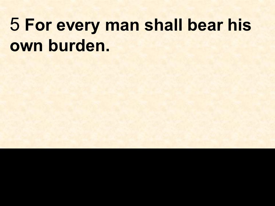 5 For every man shall bear his own burden.