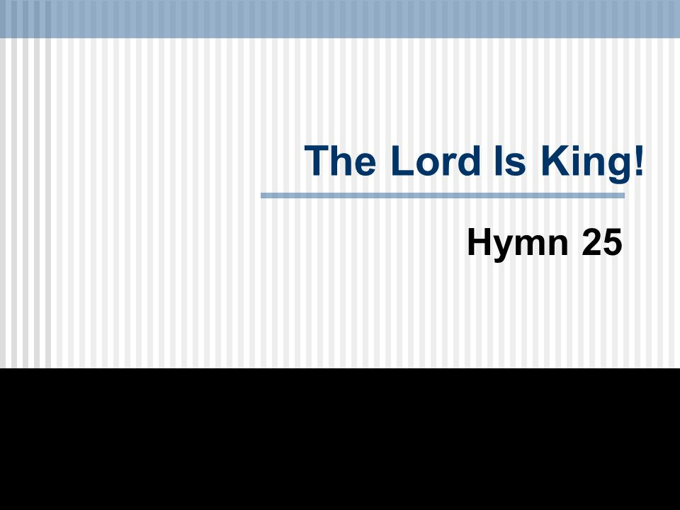 The Lord Is King! Hymn 25