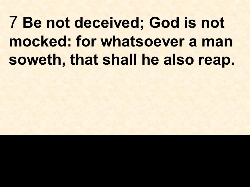 7 Be not deceived; God is not mocked: for whatsoever a man soweth, that shall he also reap.