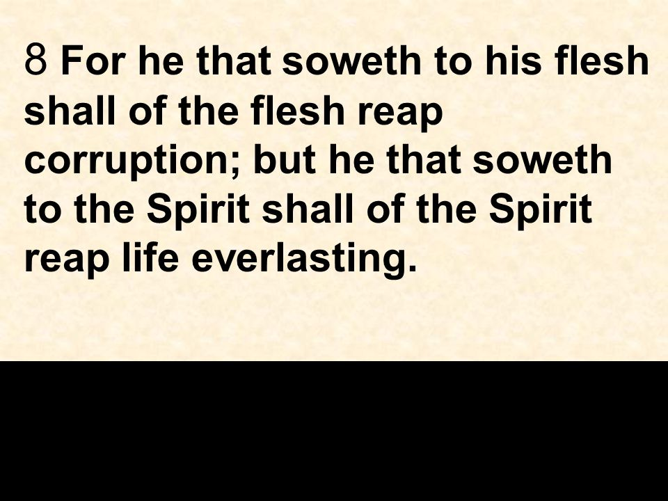 8 For he that soweth to his flesh shall of the flesh reap corruption; but he that soweth to the Spirit shall of the Spirit reap life everlasting.