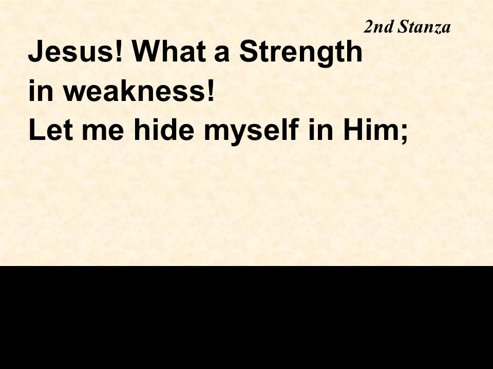 2nd Stanza Jesus! What a Strength in weakness! Let me hide myself in Him;
