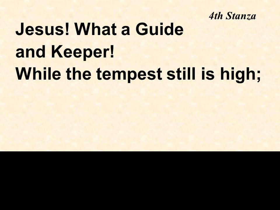 4th Stanza Jesus! What a Guide and Keeper! While the tempest still is high;
