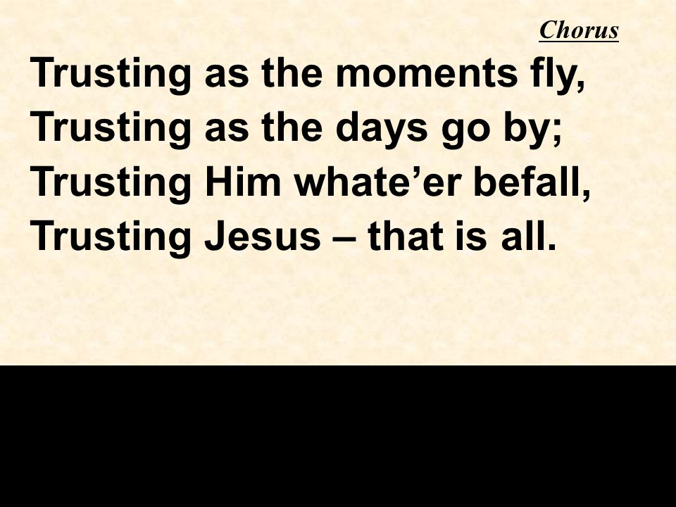 Trusting as the moments fly, Trusting as the days go by; Trusting Him whate'er befall, Trusting Jesus – that is all.
