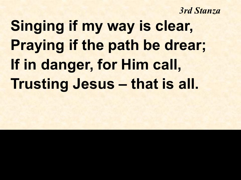 Singing if my way is clear, Praying if the path be drear; If in danger, for Him call, Trusting Jesus – that is all.