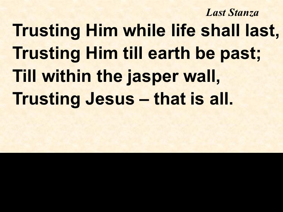 Trusting Him while life shall last, Trusting Him till earth be past; Till within the jasper wall, Trusting Jesus – that is all.