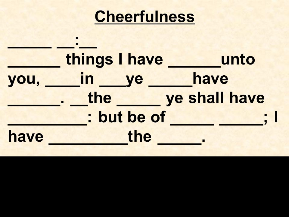 Cheerfulness _____ __:__ ______ things I have ______unto you, ____in ___ye _____have ______.