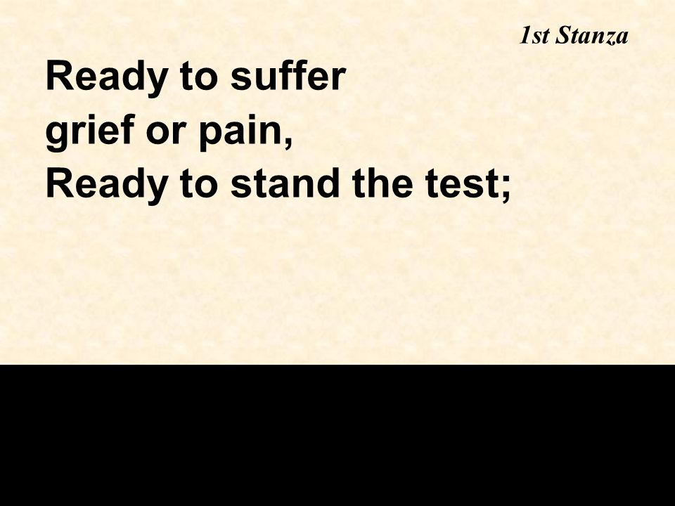 Ready to suffer grief or pain, Ready to stand the test; 1st Stanza