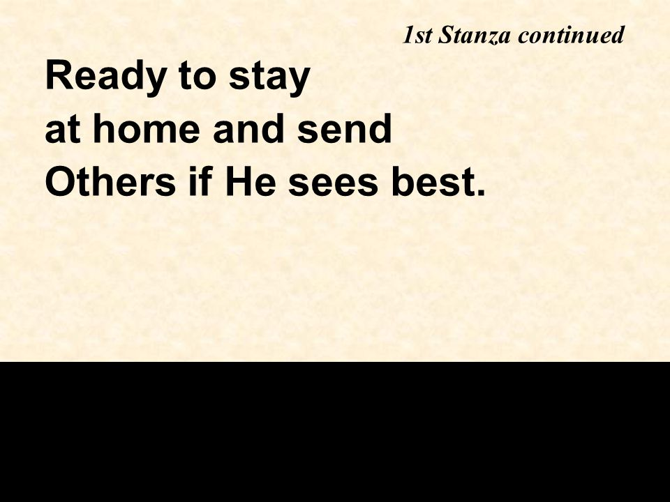 Ready to stay at home and send Others if He sees best. 1st Stanza continued