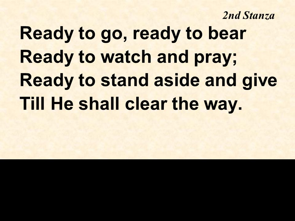Ready to go, ready to bear Ready to watch and pray; Ready to stand aside and give Till He shall clear the way.