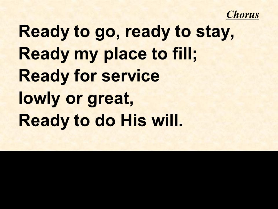 Ready to go, ready to stay, Ready my place to fill; Ready for service lowly or great, Ready to do His will.