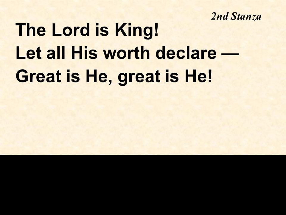 2nd Stanza The Lord is King! Let all His worth declare — Great is He, great is He!