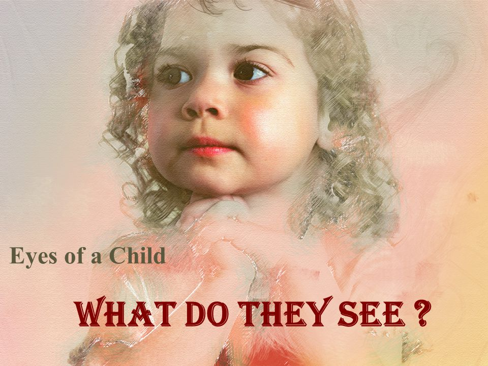 Eyes of a Child What Do They See