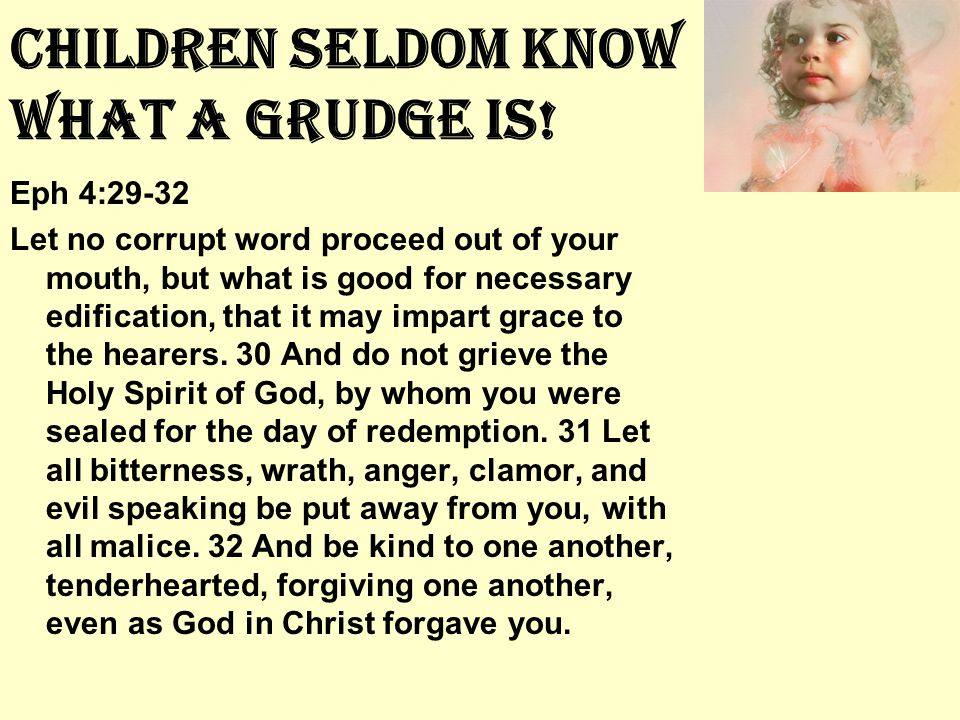 Children Seldom Know What A Grudge Is! Eph 4:29-32 Let no corrupt word proceed out of your mouth, but what is good for necessary edification, that it