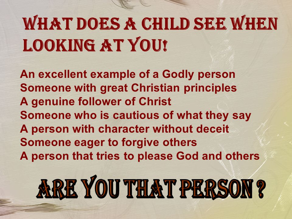 What Does A Child See When Looking At You! An excellent example of a Godly person Someone with great Christian principles A genuine follower of Christ