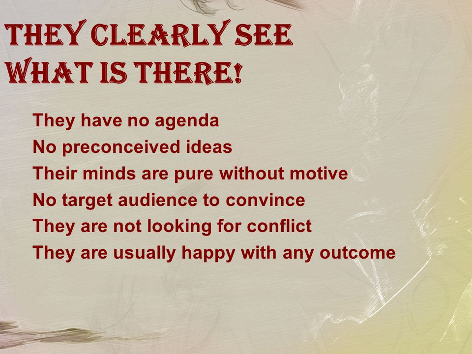 They clearly see what is there! They have no agenda No preconceived ideas Their minds are pure without motive No target audience to convince They are