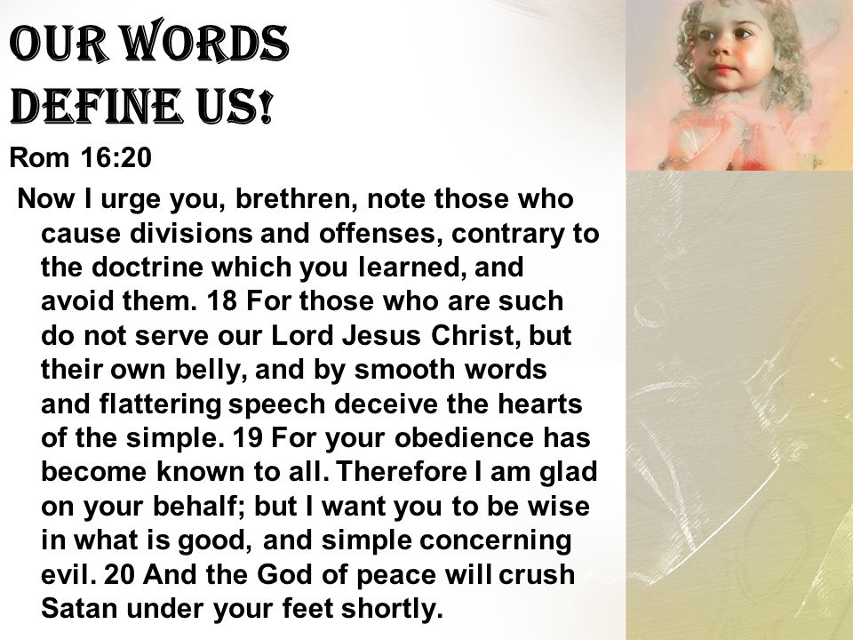 Our Words Define Us! Rom 16:20 Now I urge you, brethren, note those who cause divisions and offenses, contrary to the doctrine which you learned, and