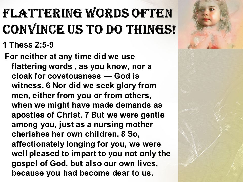 Flattering Words Often Convince Us To Do Things! 1 Thess 2:5-9 For neither at any time did we use flattering words, as you know, nor a cloak for covet