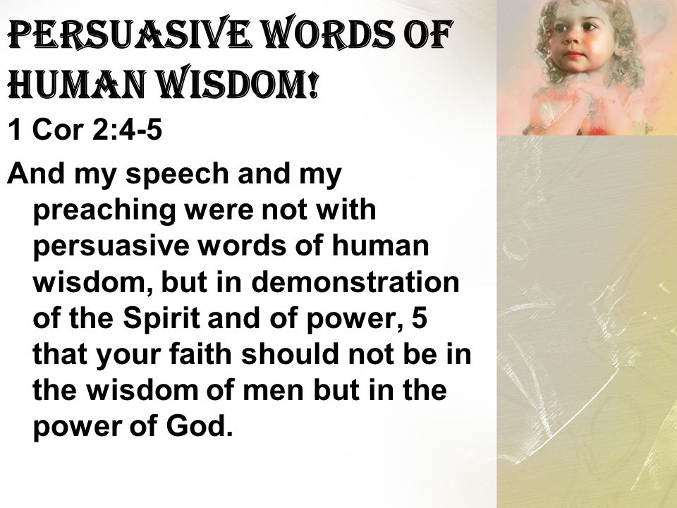 Persuasive Words of Human Wisdom! 1 Cor 2:4-5 And my speech and my preaching were not with persuasive words of human wisdom, but in demonstration of t