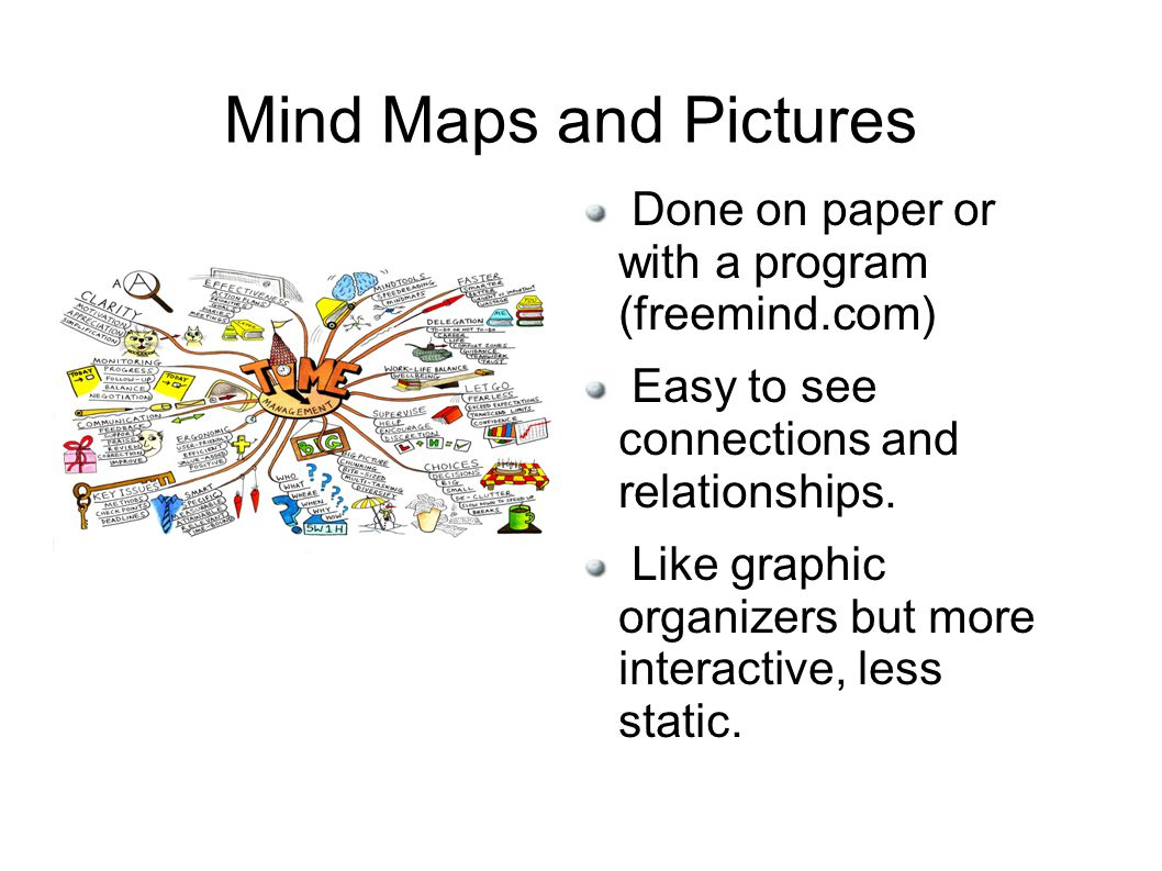Mind Maps and Pictures Done on paper or with a program (freemind.com) Easy to see connections and relationships.