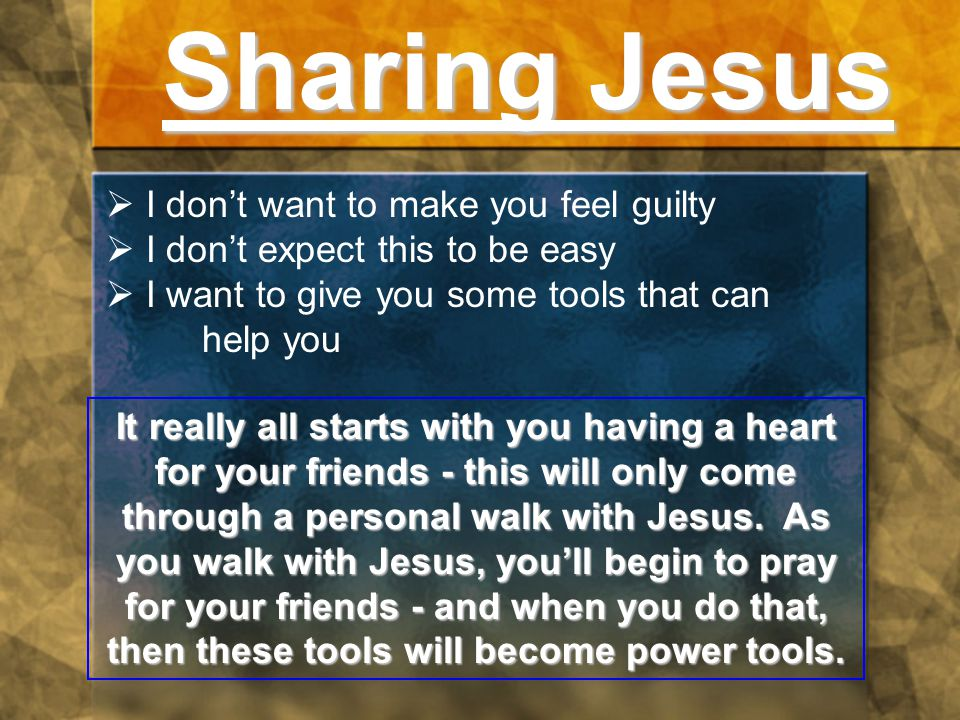 Sharing Jesus  I don't want to make you feel guilty  I don't expect this to be easy  I want to give you some tools that can help you It really all starts with you having a heart for your friends - this will only come through a personal walk with Jesus.