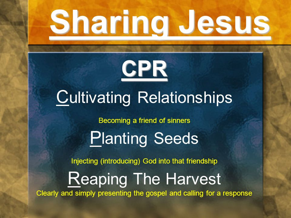 Sharing Jesus CPR C ultivating Relationships Becoming a friend of sinners P lanting Seeds Injecting (introducing) God into that friendship R eaping The Harvest Clearly and simply presenting the gospel and calling for a response