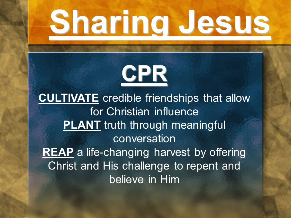 Sharing Jesus CPR CULTIVATE credible friendships that allow for Christian influence PLANT truth through meaningful conversation REAP a life-changing harvest by offering Christ and His challenge to repent and believe in Him