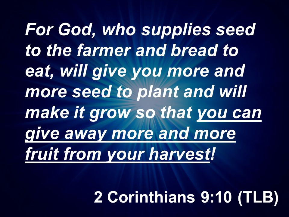 2 Corinthians 9:10 (TLB) For God, who supplies seed to the farmer and bread to eat, will give you more and more seed to plant and will make it grow so