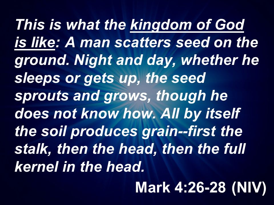 Mark 4:26-28 (NIV) This is what the kingdom of God is like: A man scatters seed on the ground. Night and day, whether he sleeps or gets up, the seed s